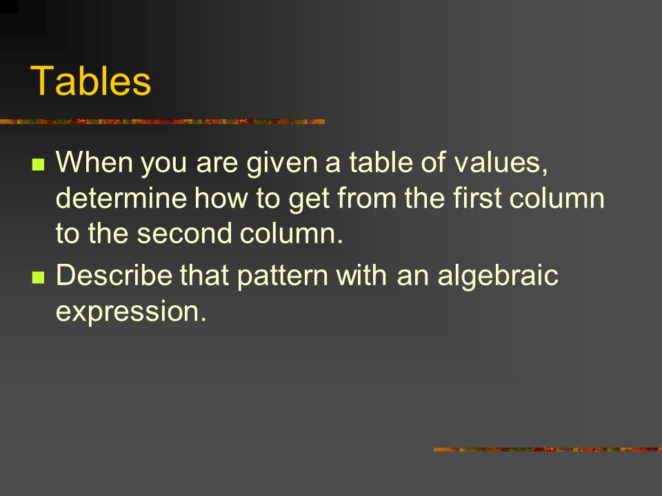 Tables When you are given a table of values, determine how to get from the first column to the second column.