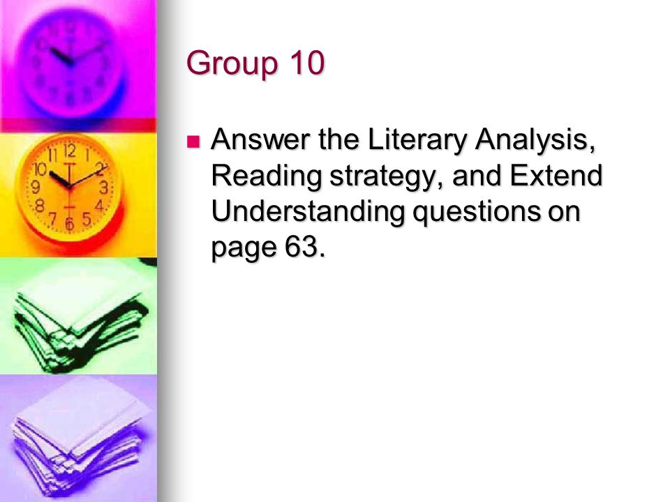 Group 10 Answer the Literary Analysis, Reading strategy, and Extend Understanding questions on page 63.