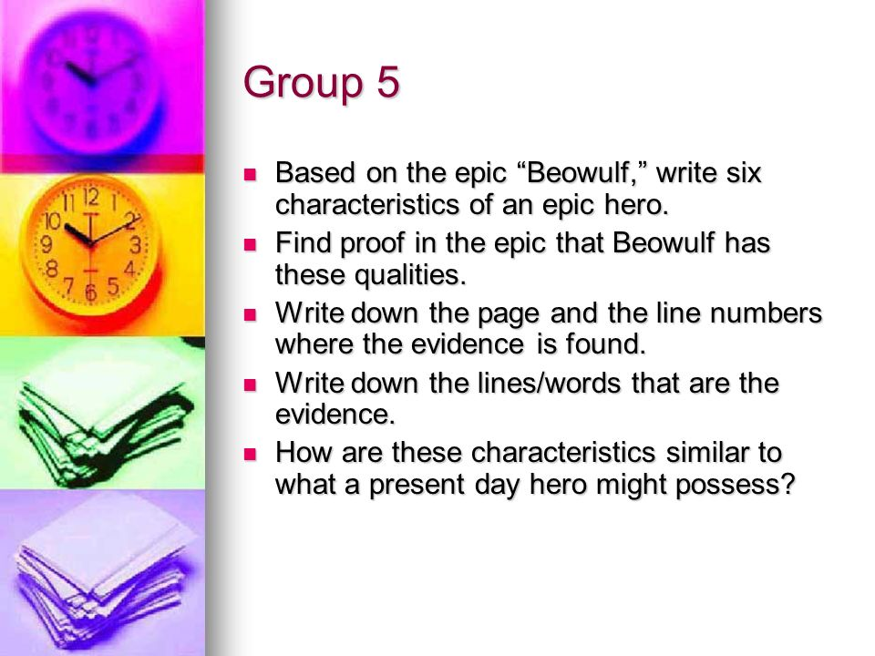 Group 5 Based on the epic Beowulf, write six characteristics of an epic hero. Find proof in the epic that Beowulf has these qualities.