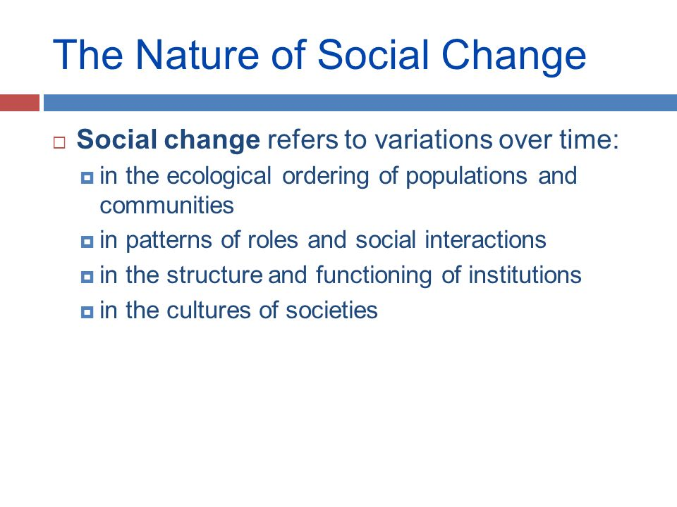 meaning and nature of social change A good mobilizer must understand the nature of social change in a community, and be able to distinguish that from the changes undergone by individuals in that community to do that, you the mobilizer must develop a social perspective , and see how a community transcends its residents.