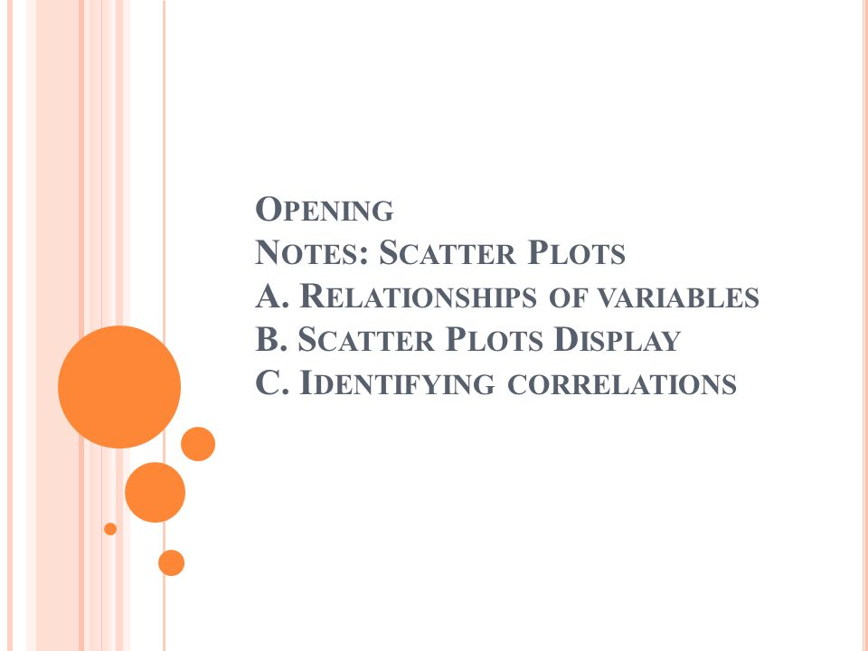 Opening Notes: Scatter Plots A. Relationships of variables B