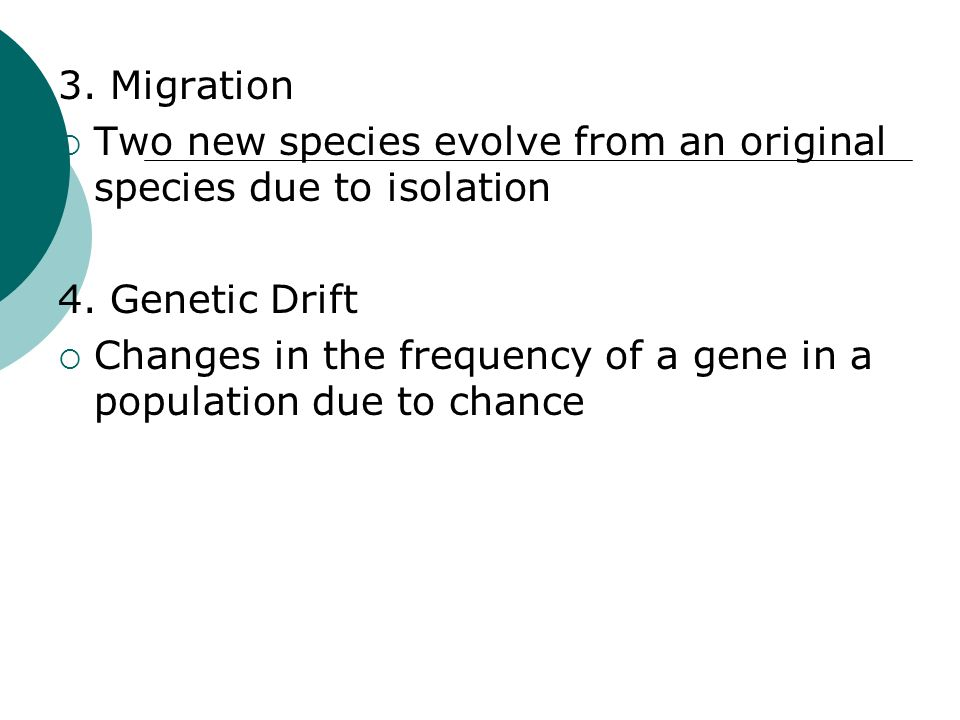 3. Migration Two new species evolve from an original species due to isolation. 4. Genetic Drift.