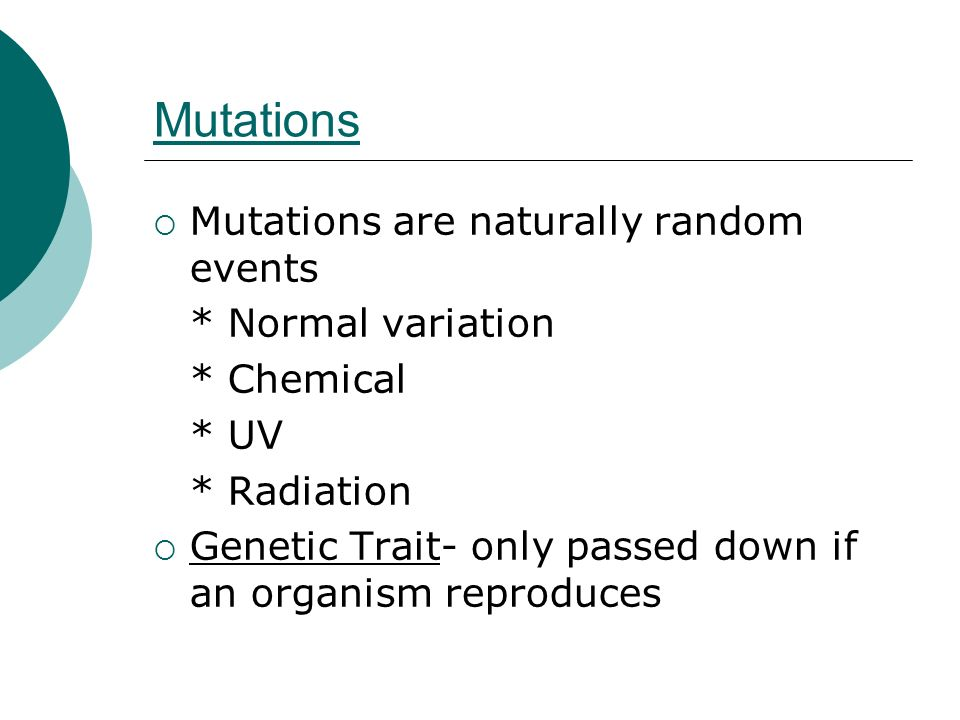 Mutations Mutations are naturally random events * Normal variation