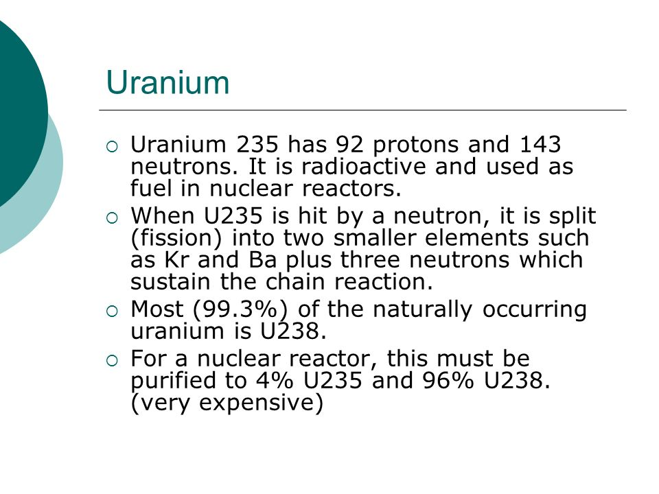 Uranium Uranium 235 has 92 protons and 143 neutrons. It is radioactive and used as fuel in nuclear reactors.