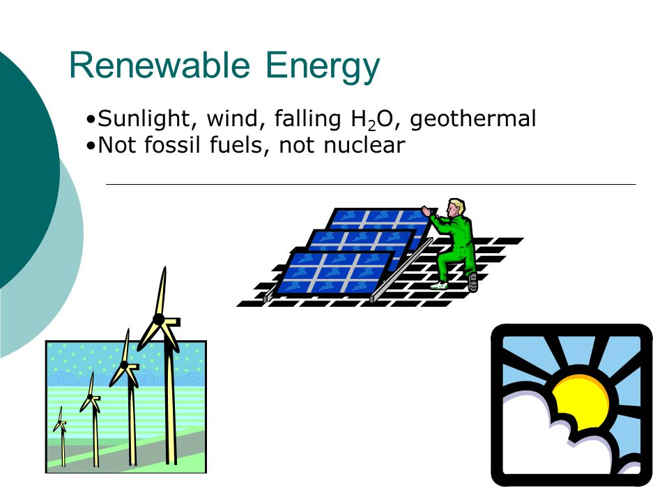 Renewable Energy Sunlight, wind, falling H2O, geothermal