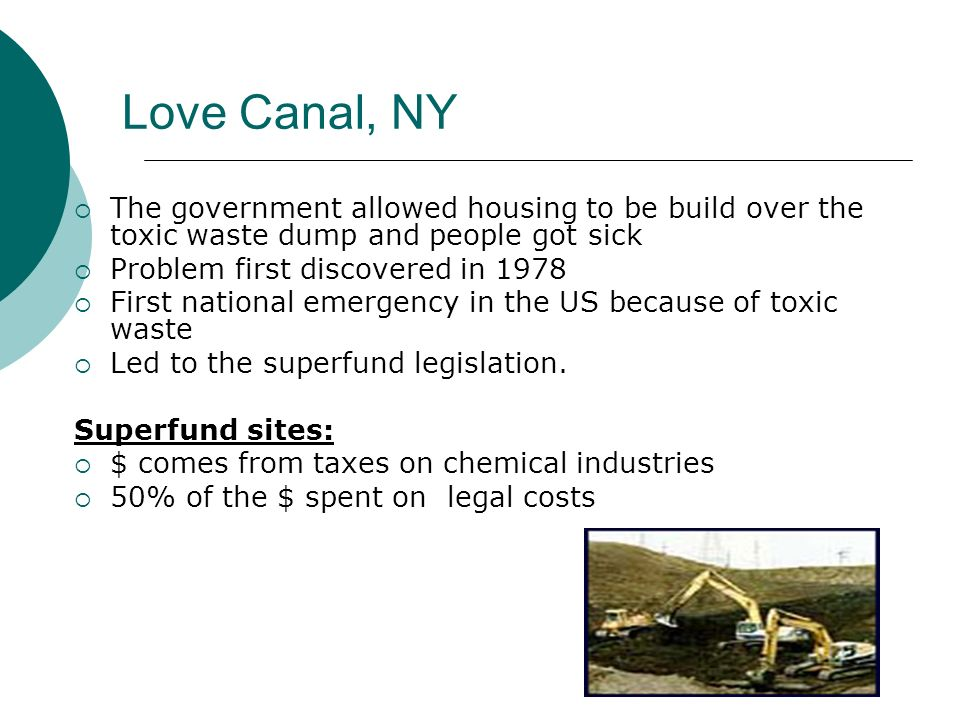 Love Canal, NY The government allowed housing to be build over the toxic waste dump and people got sick.