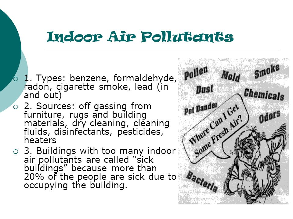 Indoor Air Pollutants 1. Types: benzene, formaldehyde, radon, cigarette smoke, lead (in and out)