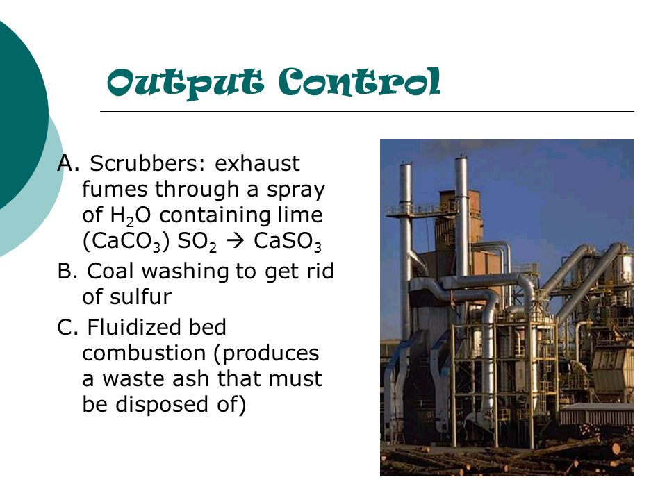 Output Control A. Scrubbers: exhaust fumes through a spray of H2O containing lime (CaCO3) SO2  CaSO3.