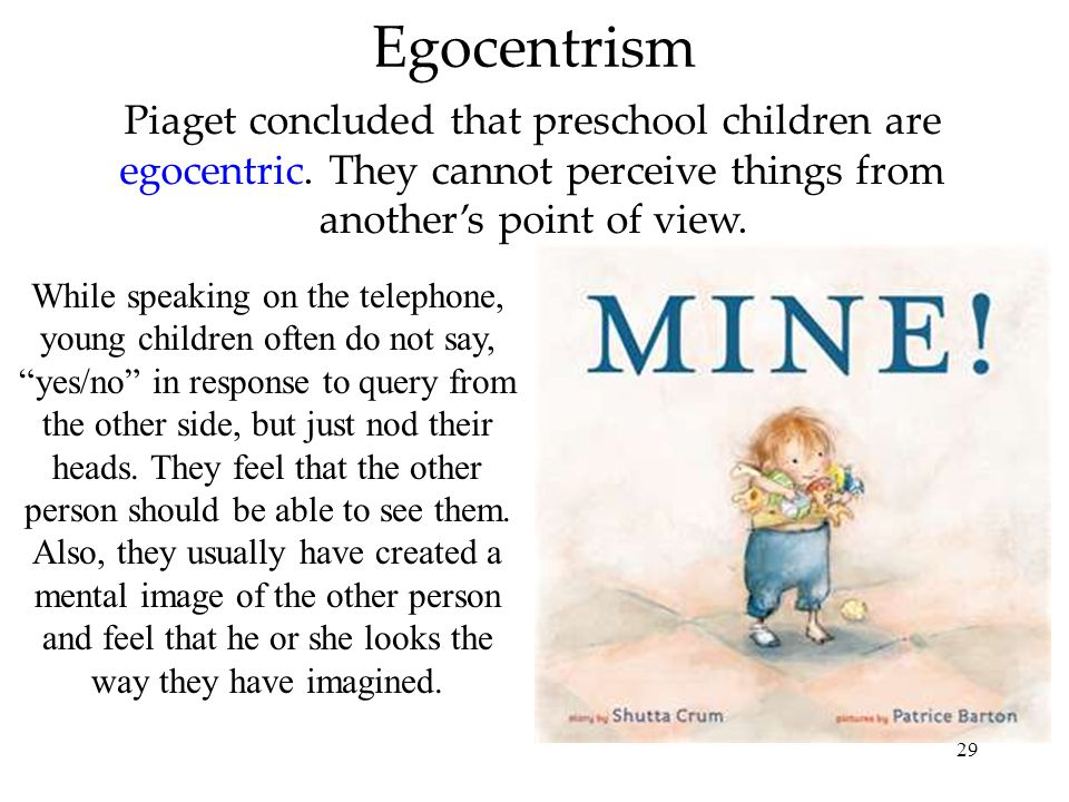 Egocentrism Piaget concluded that preschool children are egocentric. They cannot perceive things from another's point of view.