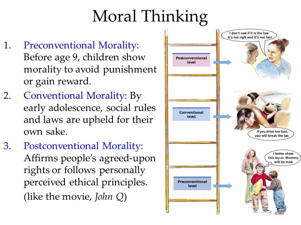 Moral Thinking Preconventional Morality: Before age 9, children show morality to avoid punishment or gain reward.