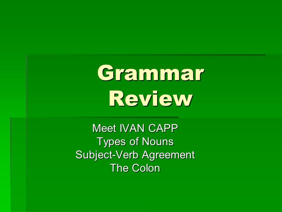 Meet IVAN CAPP Types of Nouns Subject-Verb Agreement The Colon