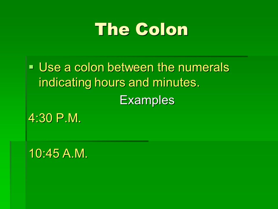 The Colon Use a colon between the numerals indicating hours and minutes.