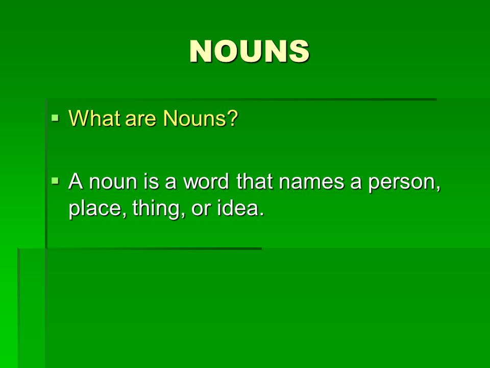 NOUNS What are Nouns A noun is a word that names a person, place, thing, or idea.