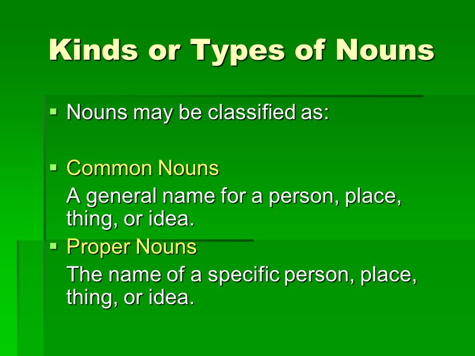 Kinds or Types of Nouns Nouns may be classified as: Common Nouns