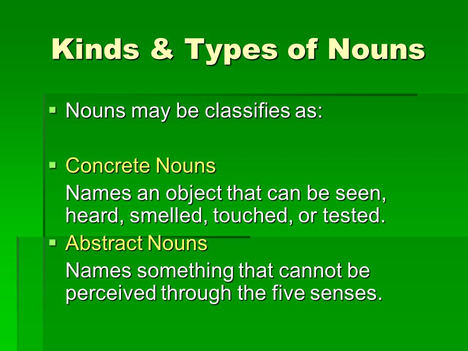 Kinds & Types of Nouns Nouns may be classifies as: Concrete Nouns