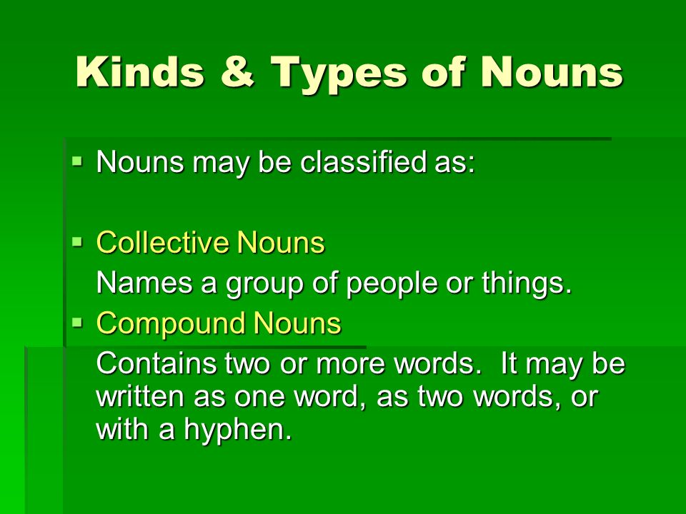 Kinds & Types of Nouns Nouns may be classified as: Collective Nouns