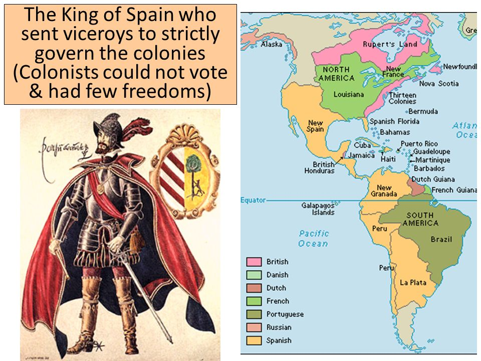 The King of Spain who sent viceroys to strictly govern the colonies (Colonists could not vote & had few freedoms)