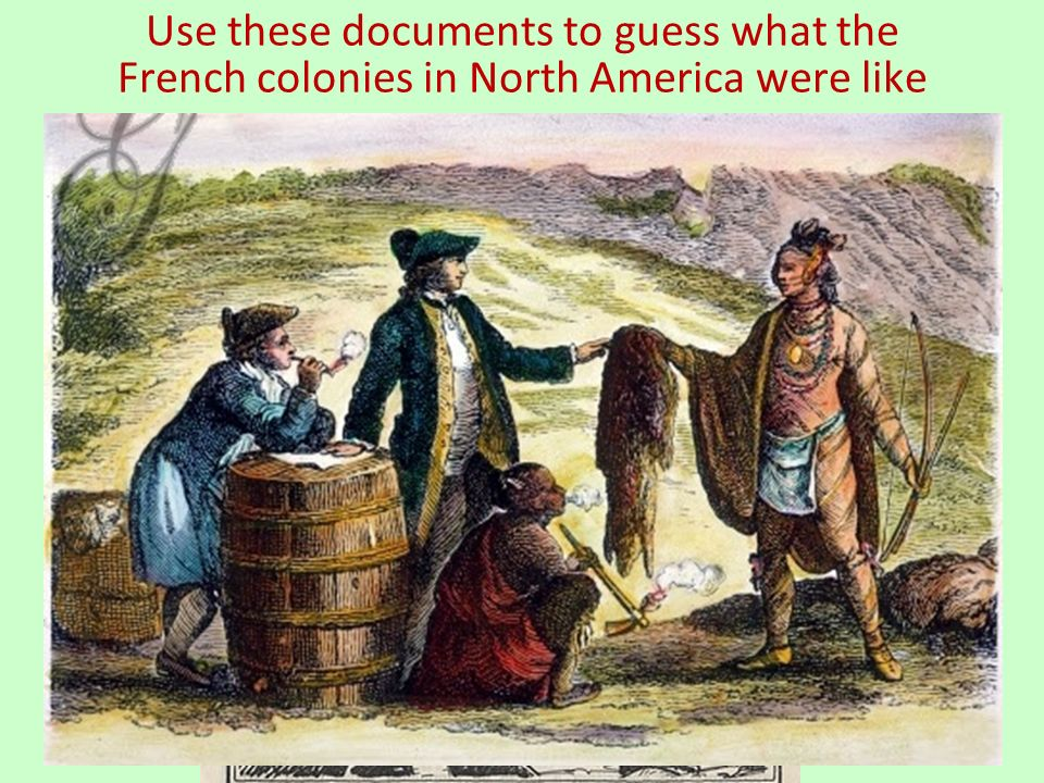 Use these documents to guess what the French colonies in North America were like