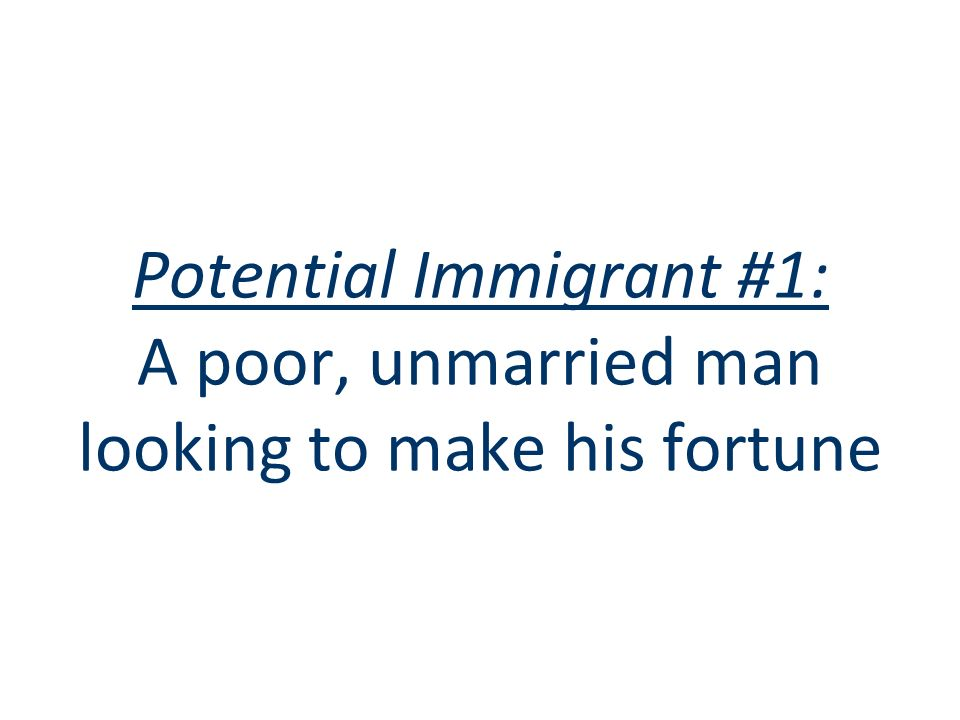 Potential Immigrant #1: A poor, unmarried man looking to make his fortune