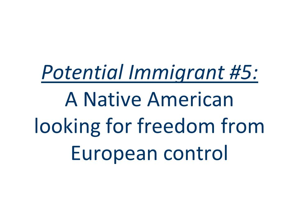 Potential Immigrant #5: A Native American looking for freedom from European control