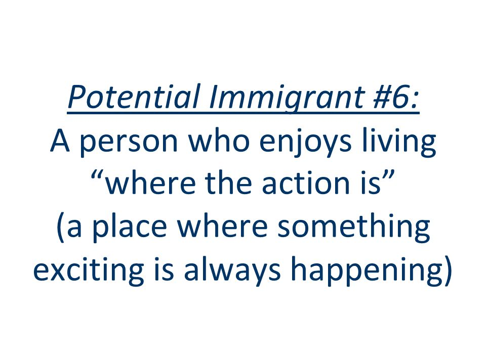 Potential Immigrant #6: A person who enjoys living where the action is (a place where something exciting is always happening)