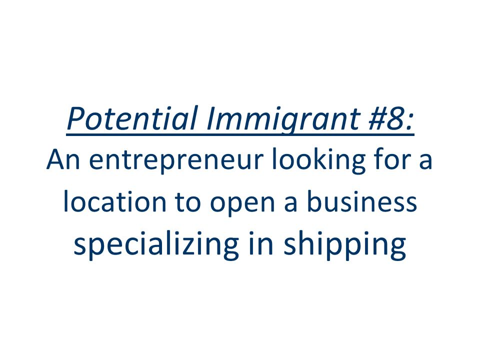 Potential Immigrant #8: An entrepreneur looking for a location to open a business specializing in shipping