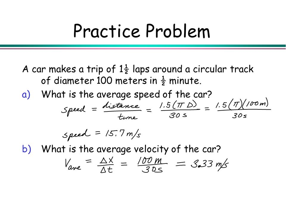 Practice Problem A car makes a trip of 1½ laps around a circular track of diameter 100 meters in ½ minute.