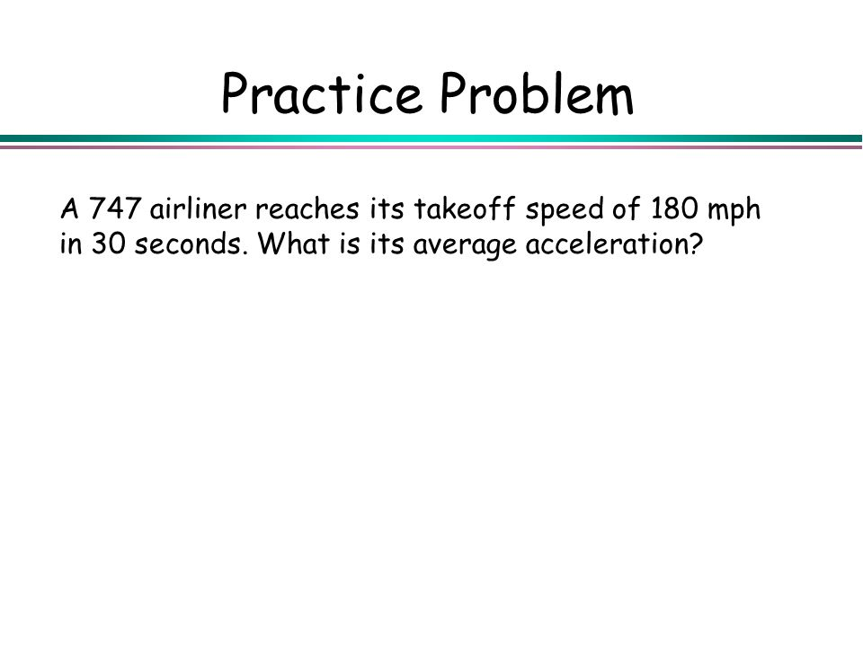 Practice Problem A 747 airliner reaches its takeoff speed of 180 mph in 30 seconds.