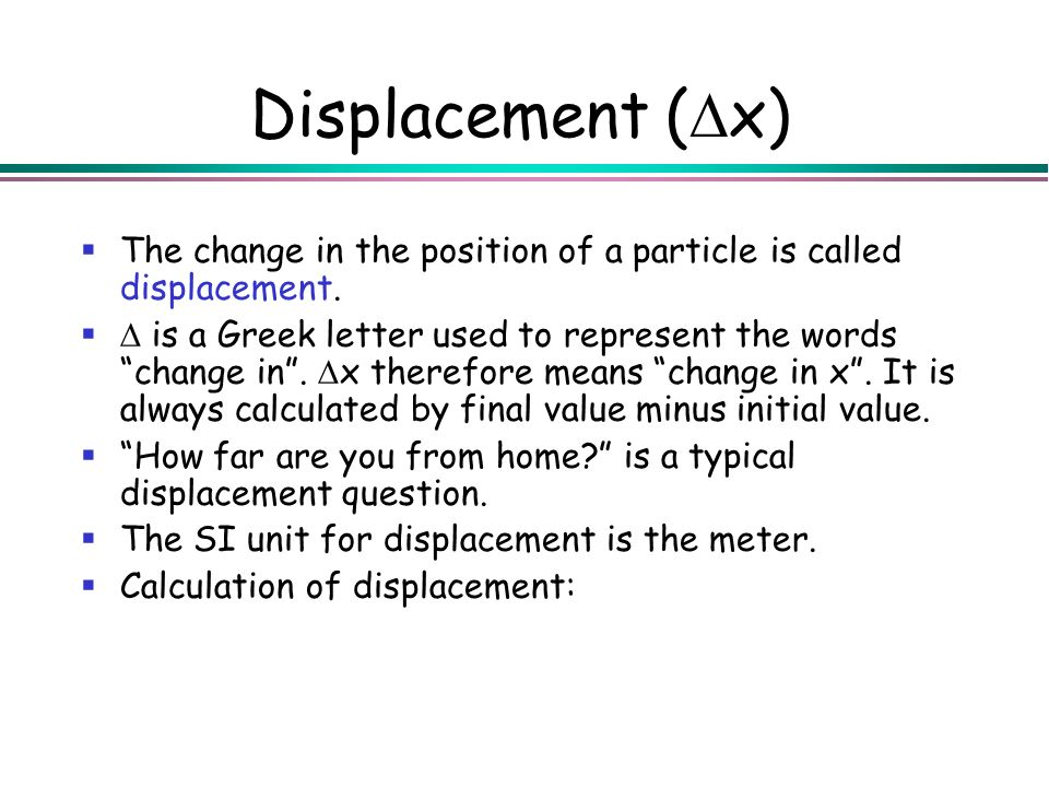 Displacement (Dx) The change in the position of a particle is called displacement.
