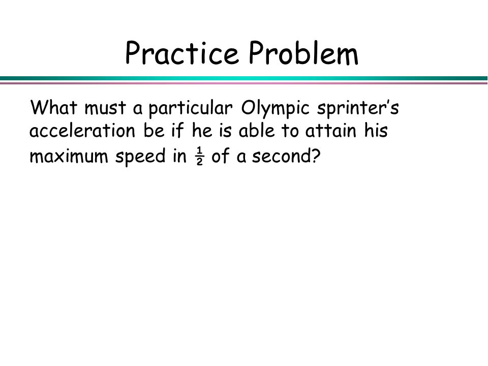 Practice Problem What must a particular Olympic sprinter's acceleration be if he is able to attain his maximum speed in ½ of a second