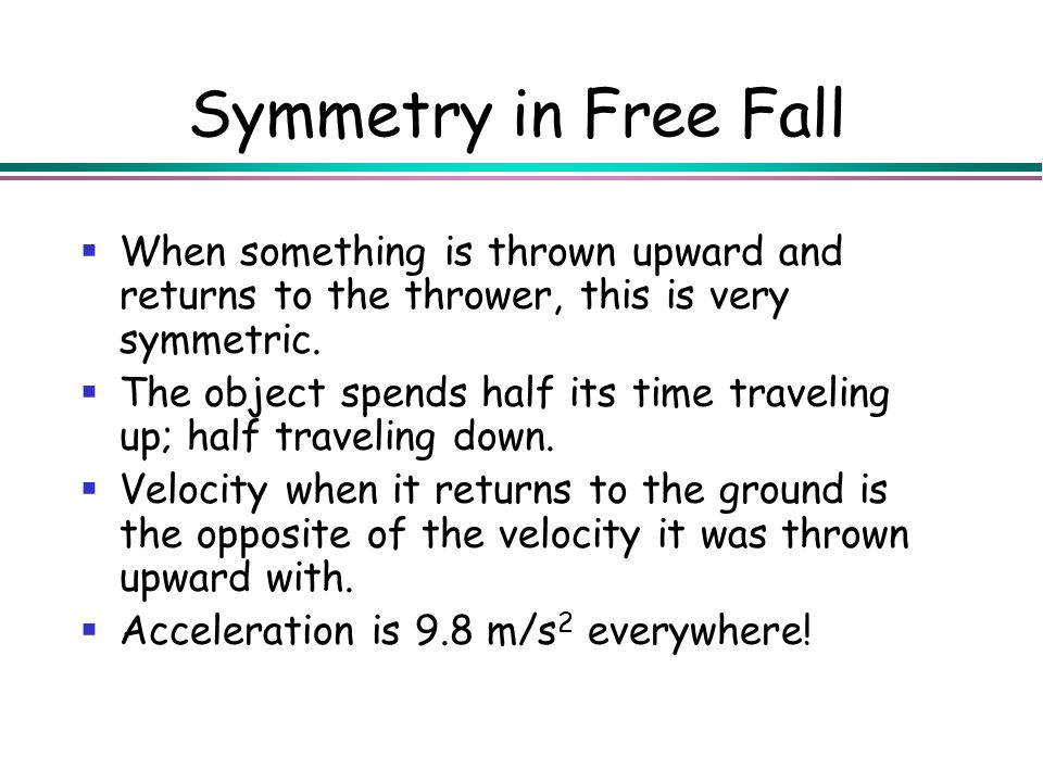 Symmetry in Free Fall When something is thrown upward and returns to the thrower, this is very symmetric.