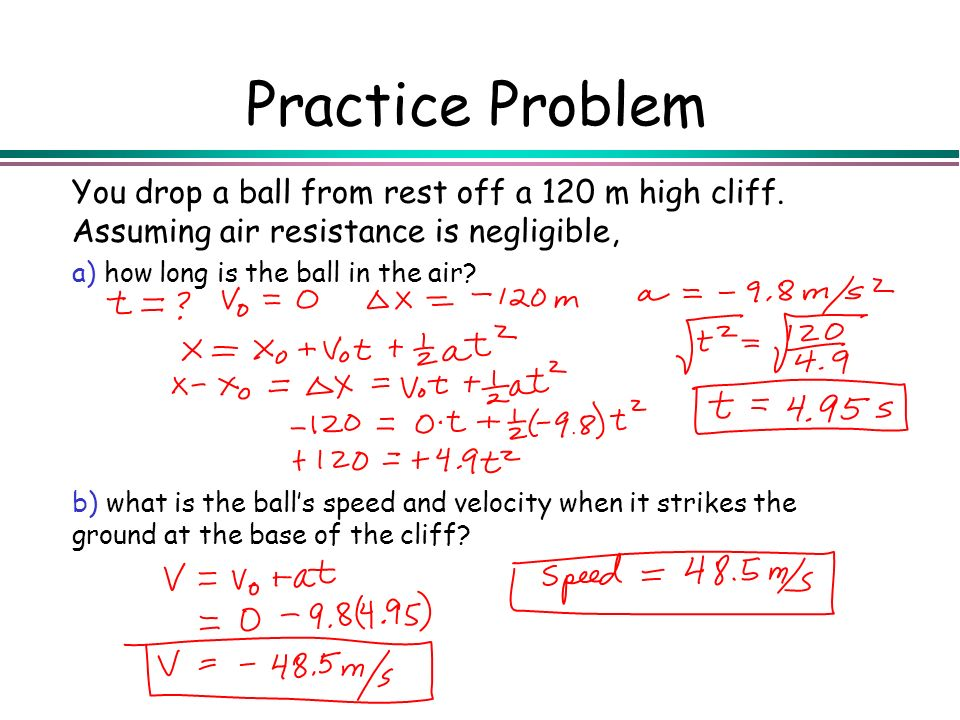 Practice Problem You drop a ball from rest off a 120 m high cliff. Assuming air resistance is negligible,