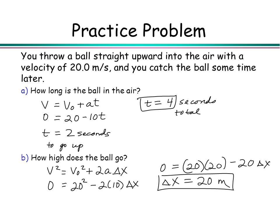 Practice Problem You throw a ball straight upward into the air with a velocity of 20.0 m/s, and you catch the ball some time later.