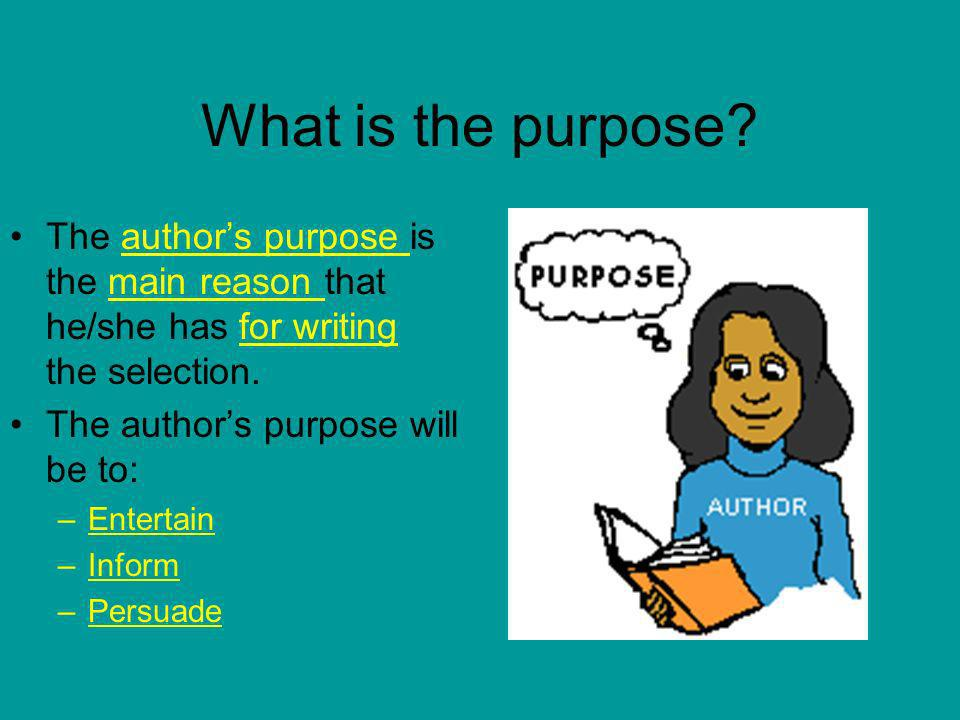What is the purpose The author's purpose is the main reason that he/she has for writing the selection.