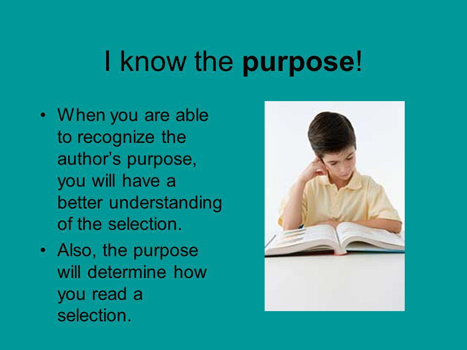 I know the purpose! When you are able to recognize the author's purpose, you will have a better understanding of the selection.
