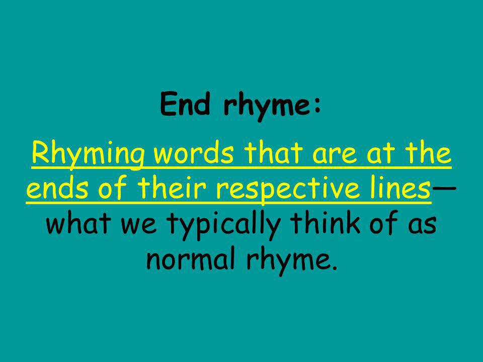End rhyme: Rhyming words that are at the ends of their respective lines—what we typically think of as normal rhyme.