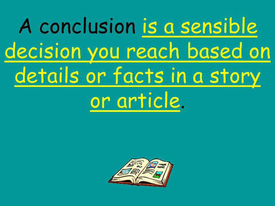 A conclusion is a sensible decision you reach based on details or facts in a story or article.