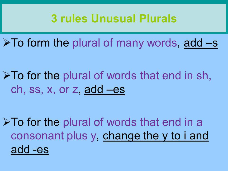 3 rules Unusual Plurals To form the plural of many words, add –s. To for the plural of words that end in sh, ch, ss, x, or z, add –es.