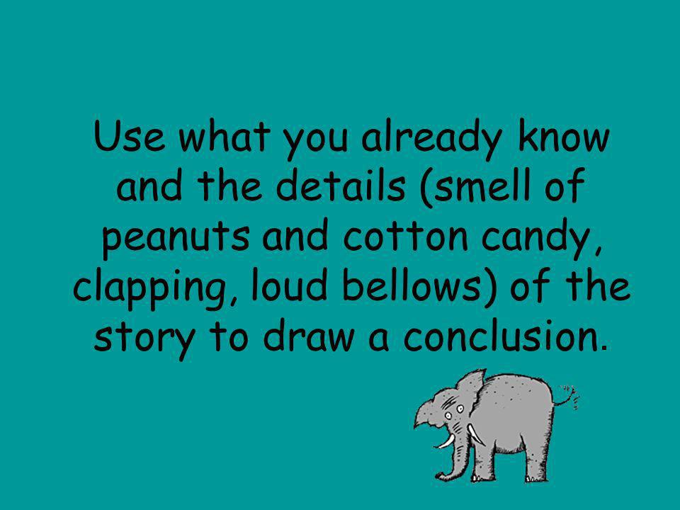 Use what you already know and the details (smell of peanuts and cotton candy, clapping, loud bellows) of the story to draw a conclusion.