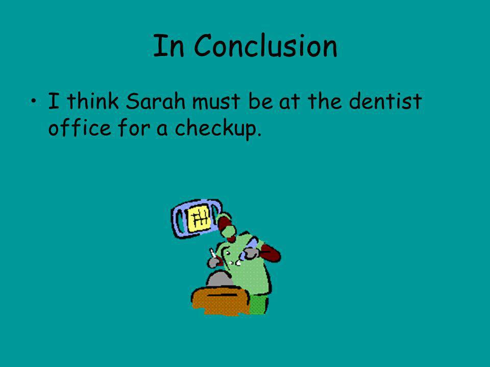 In Conclusion I think Sarah must be at the dentist office for a checkup.