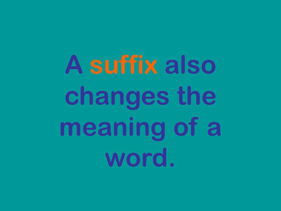 A suffix also changes the meaning of a word.