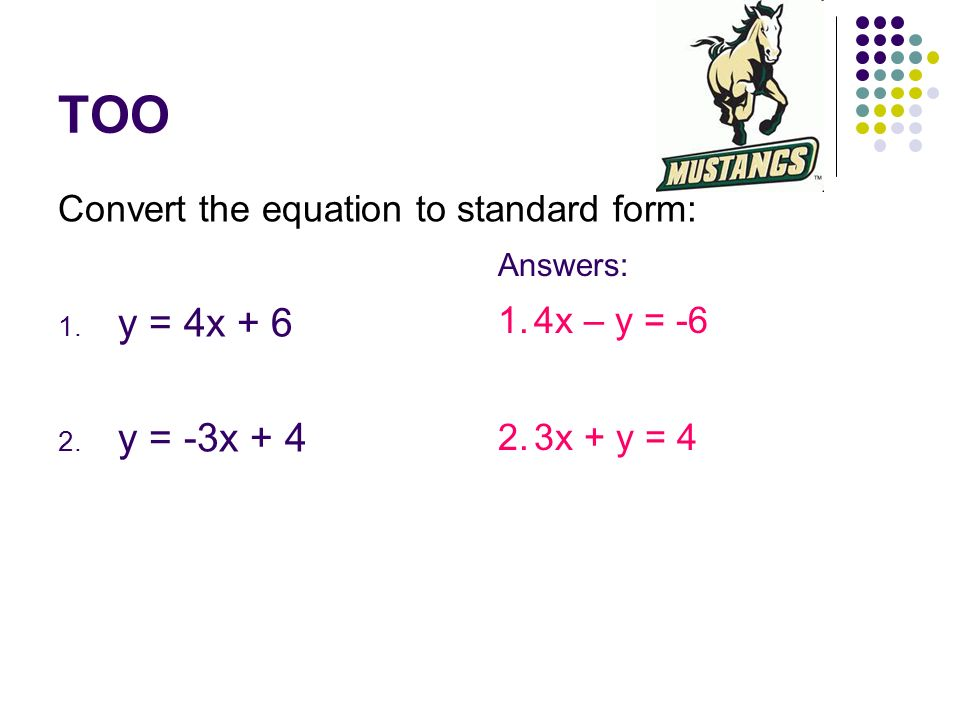TOO y = 4x + 6 y = -3x + 4 Convert the equation to standard form:
