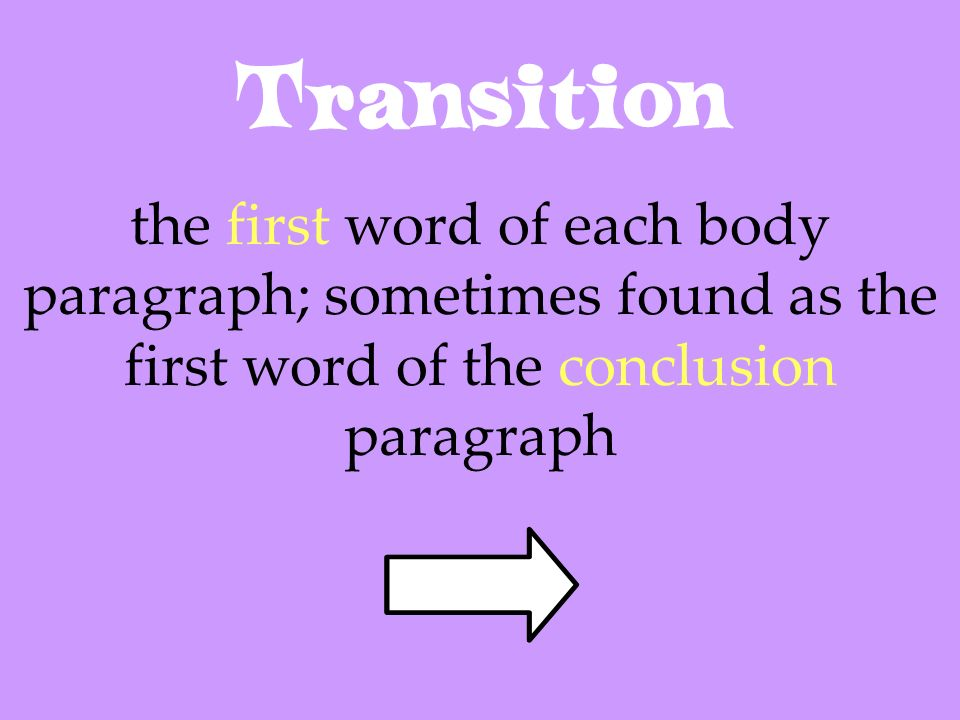 Transition the first word of each body paragraph; sometimes found as the first word of the conclusion paragraph.