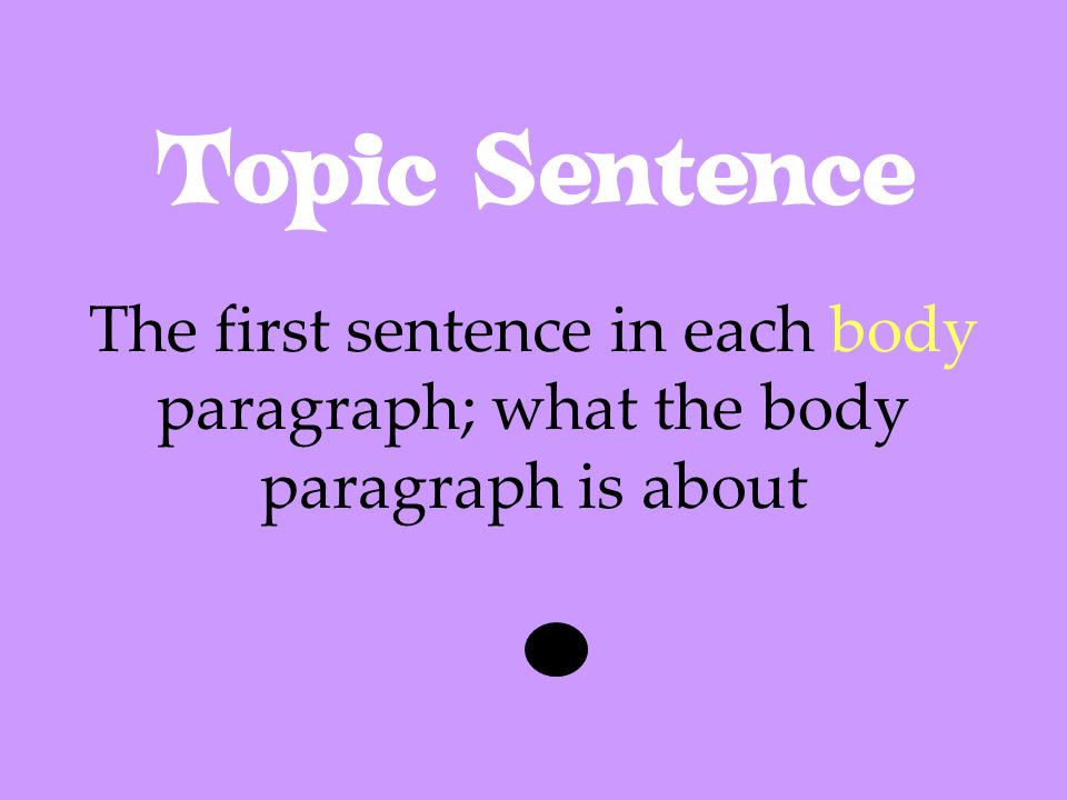 Topic Sentence The first sentence in each body paragraph; what the body paragraph is about