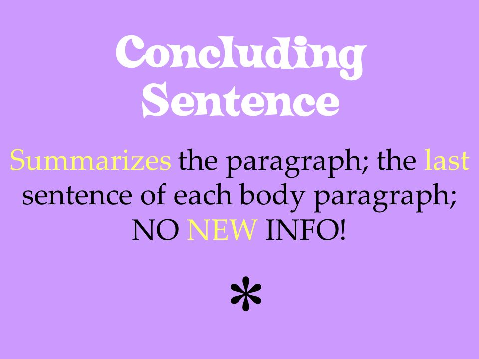 Concluding Sentence Summarizes the paragraph; the last sentence of each body paragraph; NO NEW INFO!