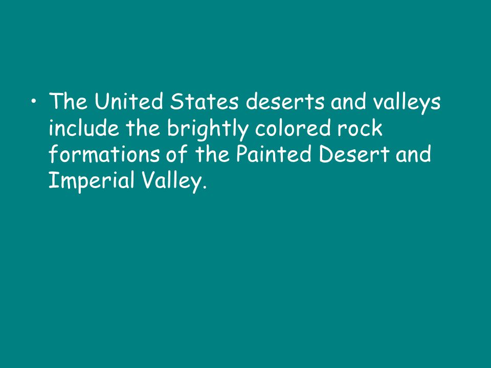 The United States deserts and valleys include the brightly colored rock formations of the Painted Desert and Imperial Valley.