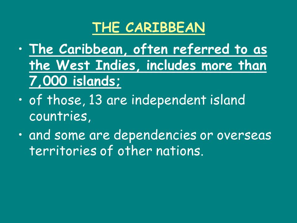 THE CARIBBEAN The Caribbean, often referred to as the West Indies, includes more than 7,000 islands;