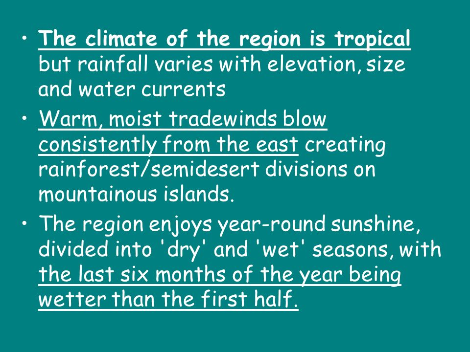 The climate of the region is tropical but rainfall varies with elevation, size and water currents