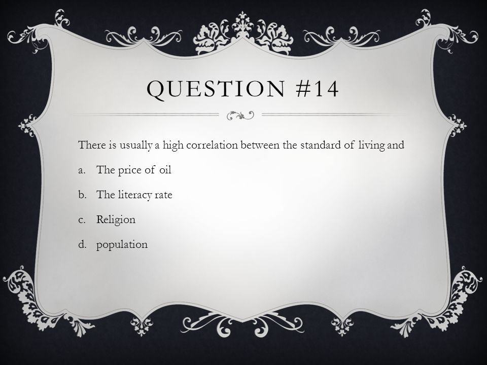 Question #14There is usually a high correlation between the standard of living and. The price of oil.