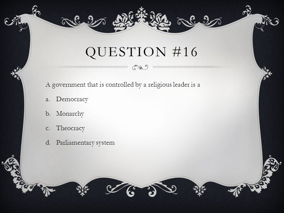 Question #16 A government that is controlled by a religious leader is a. Democracy. Monarchy. Theocracy.